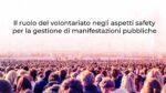 Il ruolo del volontariato negli aspetti safety per la gestione di manifestazioni pubbliche. Al via gli incontri formativi.